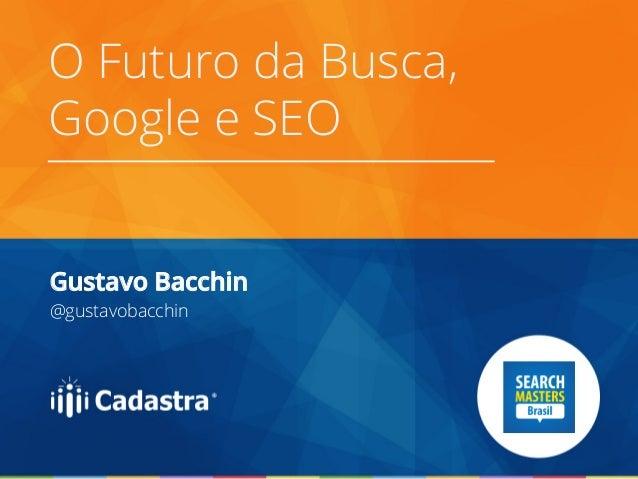 O Futuro da Busca, Google e SEO Gustavo Bacchin @gustavobacchin