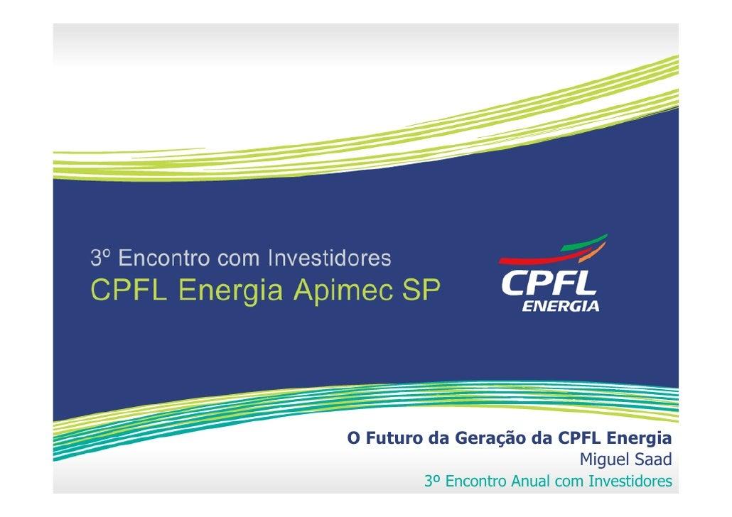 O Futuro da Geração da CPFL Energia                          Miguel Saad         3º Encontro Anual com Investidores