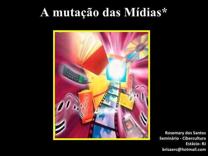 A mutação das Mídias* Rosemary dos Santos Seminário - Cibercultura Estácio- RJ [email_address]