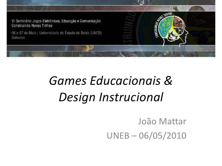 Games Educacionais &Design Instrucional<br />João Mattar<br />UNEB – 06/05/2010<br />