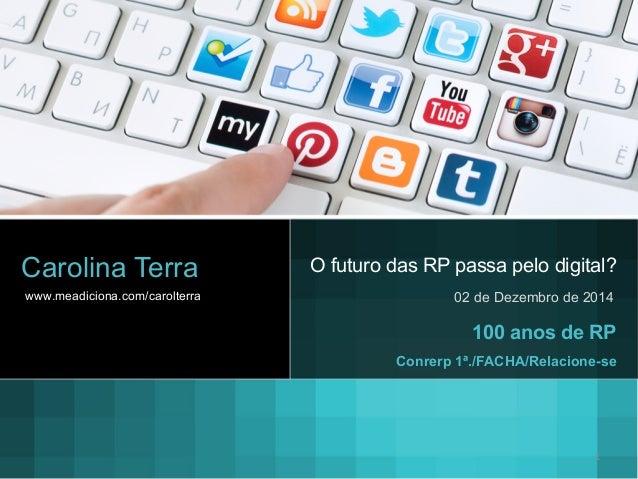 O futuro das RP passa pelo digital?  02 de Dezembro de 2014  Carolina Terra  www.meadiciona.com/carolterra  100 anos de RP...