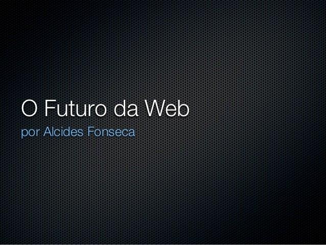 O Futuro da Webpor Alcides Fonseca