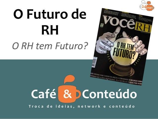 O Futuro de RH O RH tem Futuro? Café Conteúdo T r o c a d e i d e i a s , n e t w o r k e c o n t e ú d o