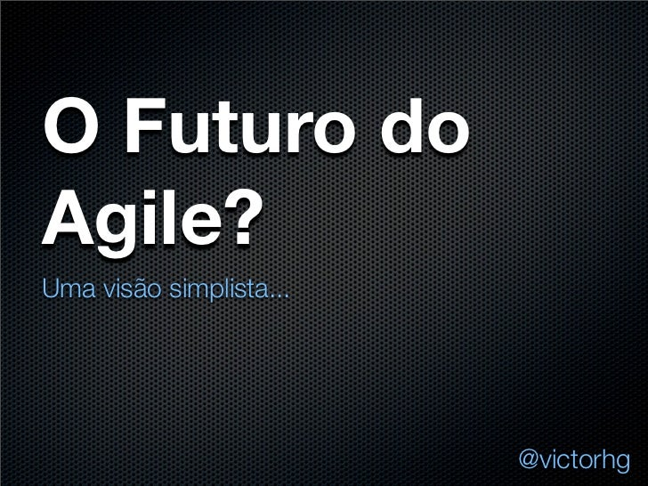 O Futuro doAgile?Uma visão simplista...                         @victorhg