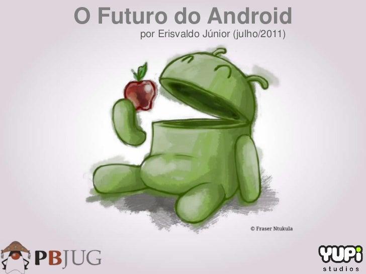 O Futuro do Android     por Erisvaldo Júnior (julho/2011)