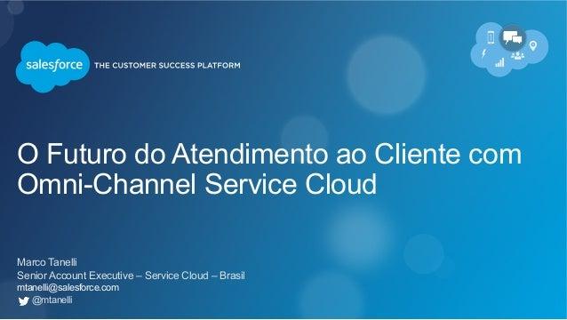 O Futuro do Atendimento ao Cliente com Omni-Channel Service Cloud Marco Tanelli Senior Account Executive – Service Cloud –...