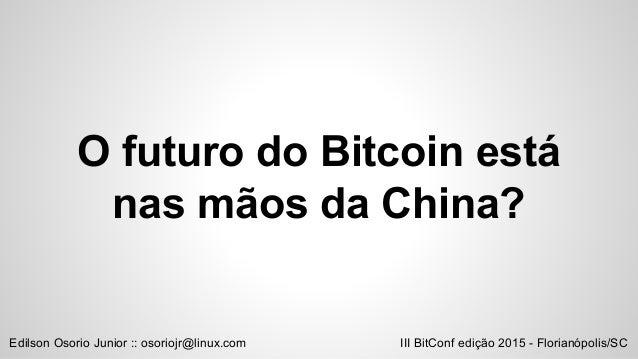 O futuro do Bitcoin está nas mãos da China? III BitConf edição 2015 - Florianópolis/SCEdilson Osorio Junior :: osoriojr@li...