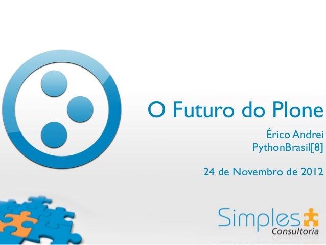 O Futuro do Plone                Érico Andrei             PythonBrasil[8]     24 de Novembro de 2012
