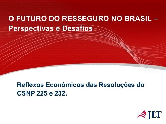 Reflexos Econômicos das Resoluções do CSNP 225 e 232. O FUTURO DO RESSEGURO NO BRASIL – Perspectivas e Desafios