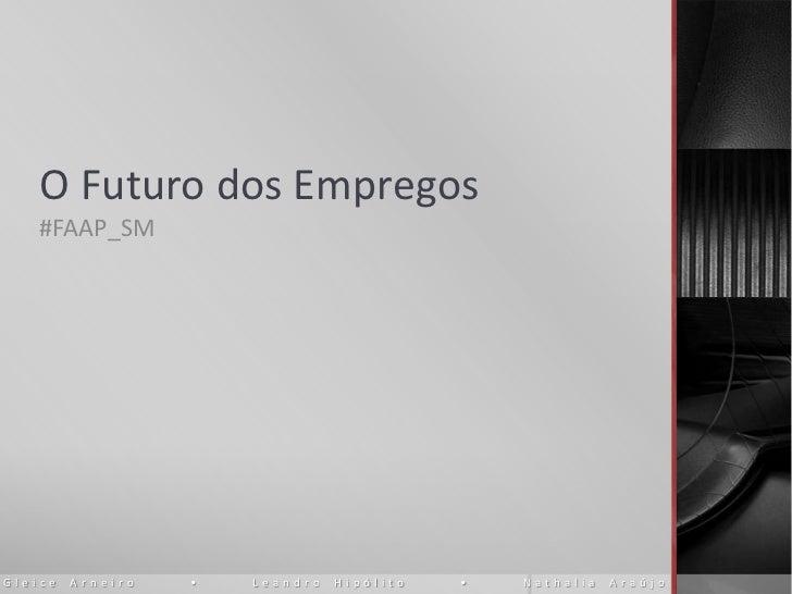 O Futuro dos Empregos    #FAAP_SMGleice   Arneiro   •   Leandro   Hipólito   •   Nathalia   Araújo
