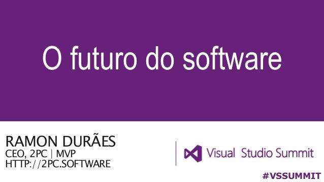 O futuro do software #VSSUMMIT RAMON DURÃES CEO, 2PC | MVP HTTP://2PC.SOFTWARE