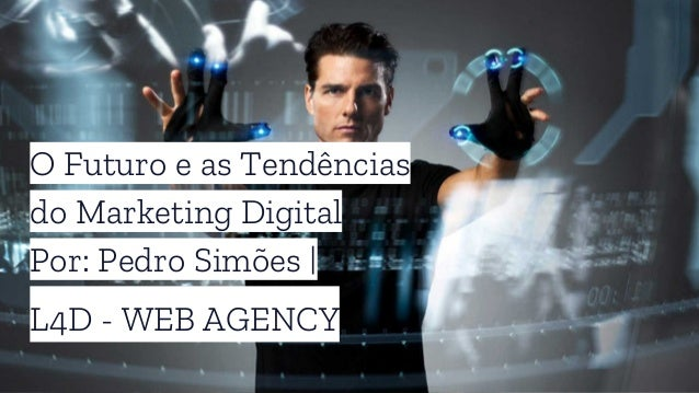 O Futuro e as Tendências do Marketing Digital Por: Pedro Simões | L4D - WEB AGENCY