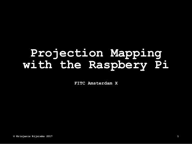 Projection Mapping with the Raspbery Pi FITC Amsterdam X © Krisjanis Rijnieks 2017 1