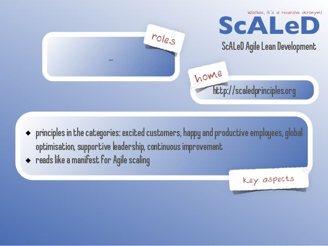 …  roles  ScALeD Woohoo, it's a recursive acronym!  ScALeD Agile Lean Development  http://scaledprinciples.org  principles...
