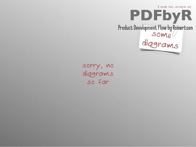 PDFbyR I made this acronym up!  some  diagrams  sorry, no  diagrams  so far  Product Development Flow by Reinertsen