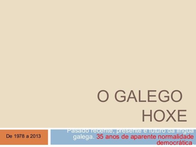 O GALEGOHOXEPasado recente, presente e futuro da linguagalega. 35 anos de aparente normalidadedemocrática.De 1978 a 2013