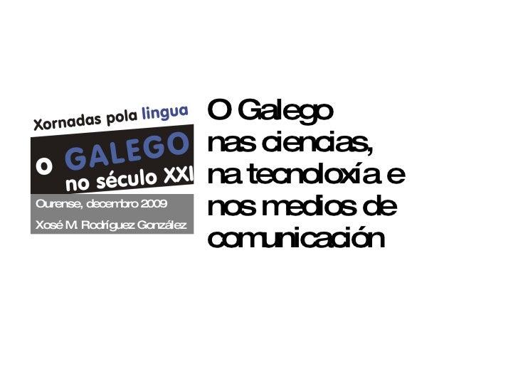 O Galego nas ciencias, na tecnoloxía e  nos medios de comunicación Ourense, decembro 2009 Xosé M. Rodríguez González