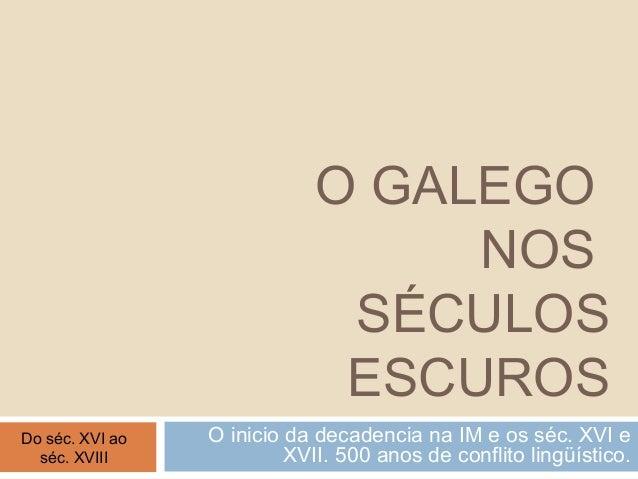 O GALEGO NOS SÉCULOS ESCUROS O inicio da decadencia na IM e os séc. XVI e XVII. 500 anos de conflito lingüístico. Do séc. ...