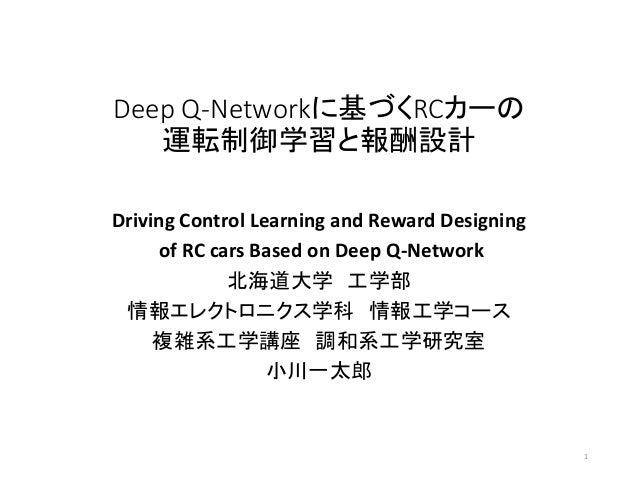 Deep Q-Networkに基づくRCカーの 運転制御学習と報酬設計 Driving Control Learning and Reward Designing of RC cars Based on Deep Q-Network 北海道大学...