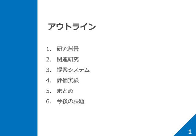 アウトライン 1. 研究背景 2. 関連研究 3. 提案システム 4. 評価実験 5. まとめ 6. 今後の課題 1
