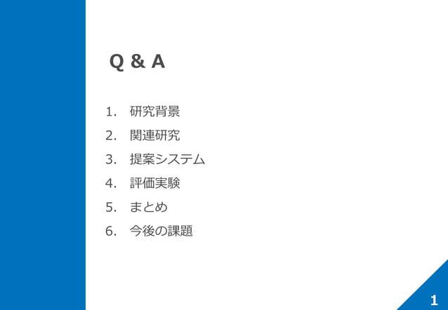 Q & A 1. 研究背景 2. 関連研究 3. 提案システム 4. 評価実験 5. まとめ 6. 今後の課題 1