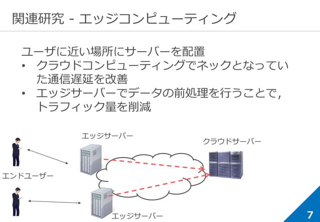7 関連研究 - エッジコンピューティング ユーザに近い場所にサーバーを配置 • クラウドコンピューティングでネックとなってい た通信遅延を改善 • エッジサーバーでデータの前処理を行うことで, トラフィック量を削減 エッジサーバー エンドユー...
