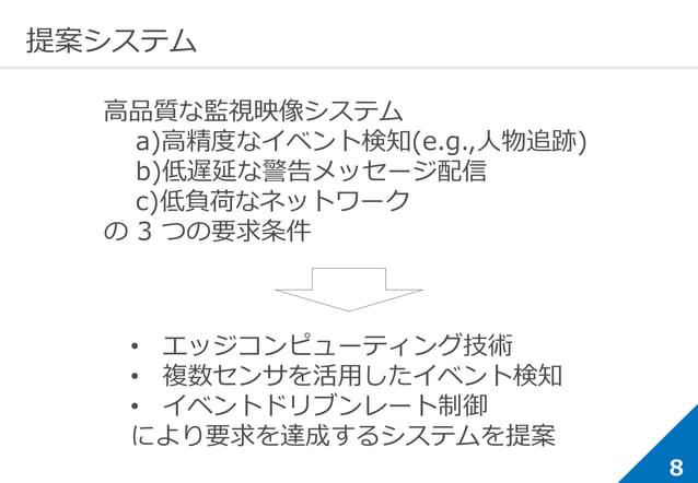 8 提案システム 高品質な監視映像システム a)高精度なイベント検知(e.g.,人物追跡) b)低遅延な警告メッセージ配信 c)低負荷なネットワーク の 3 つの要求条件 • エッジコンピューティング技術 • 複数センサを活用したイベント検...