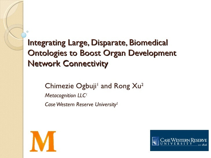 Integrating Large, Disparate, BiomedicalOntologies to Boost Organ DevelopmentNetwork Connectivity    Chimezie Ogbuji1 and ...