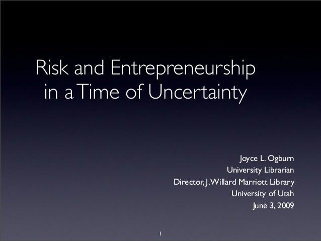 Risk and Entrepreneurship in aTime of Uncertainty Joyce L. Ogburn University Librarian Director, J.Willard Marriott Librar...