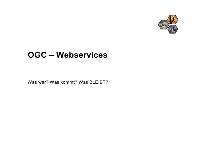 OGC – Webservices Was war? Was kommt? Was  BLEIBT ?