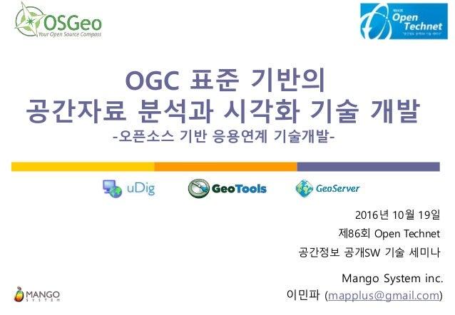 OGC 표준 기반의 공간자료 분석과 시각화 기술 개발- -오픈소스 기반 응용연계 기술개발-. Mango System inc. 이민파 (mapplus@gmail.com) 2016년 10월 19일 제86회 Open Tech...