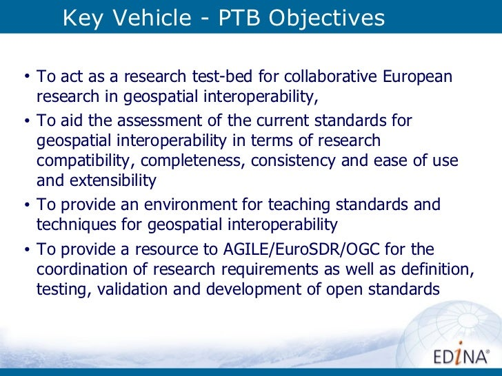 Key Vehicle - PTB Objectives <ul><li>To act as a research test-bed for collaborative European research in geospatial inter...