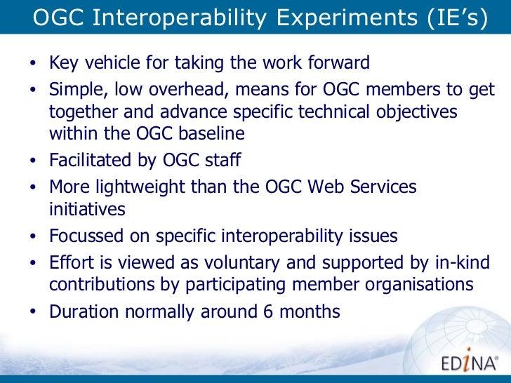 OGC Interoperability Experiments (IE's) <ul><li>Key vehicle for taking the work forward </li></ul><ul><li>Simple, low over...