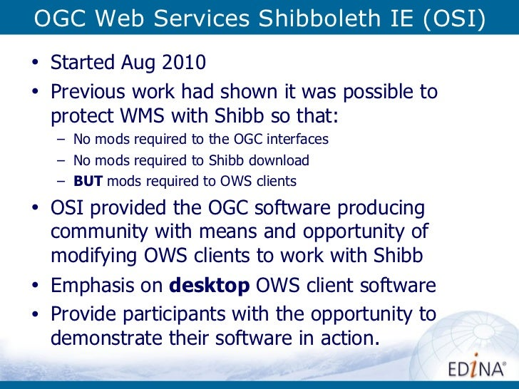 OGC Web Services Shibboleth IE (OSI) <ul><li>Started Aug 2010 </li></ul><ul><li>Previous work had shown it was possible to...