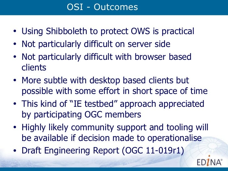 OSI - Outcomes <ul><li>Using Shibboleth to protect OWS is practical </li></ul><ul><li>Not particularly difficult on server...