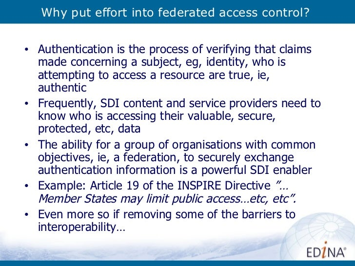 Why put effort into federated access control? <ul><li>Authentication is the process of verifying that claims made concerni...