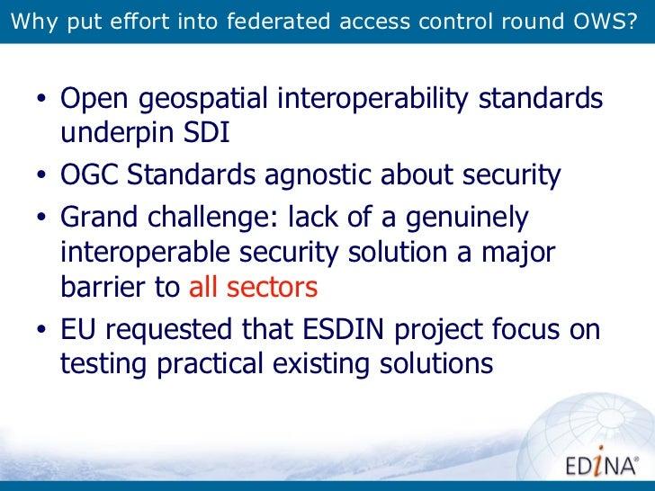 Why put effort into federated access control round OWS? <ul><li>Open geospatial interoperability standards underpin SDI </...
