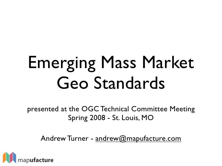 Emerging Mass Market    Geo Standards presented at the OGC Technical Committee Meeting              Spring 2008 - St. Loui...