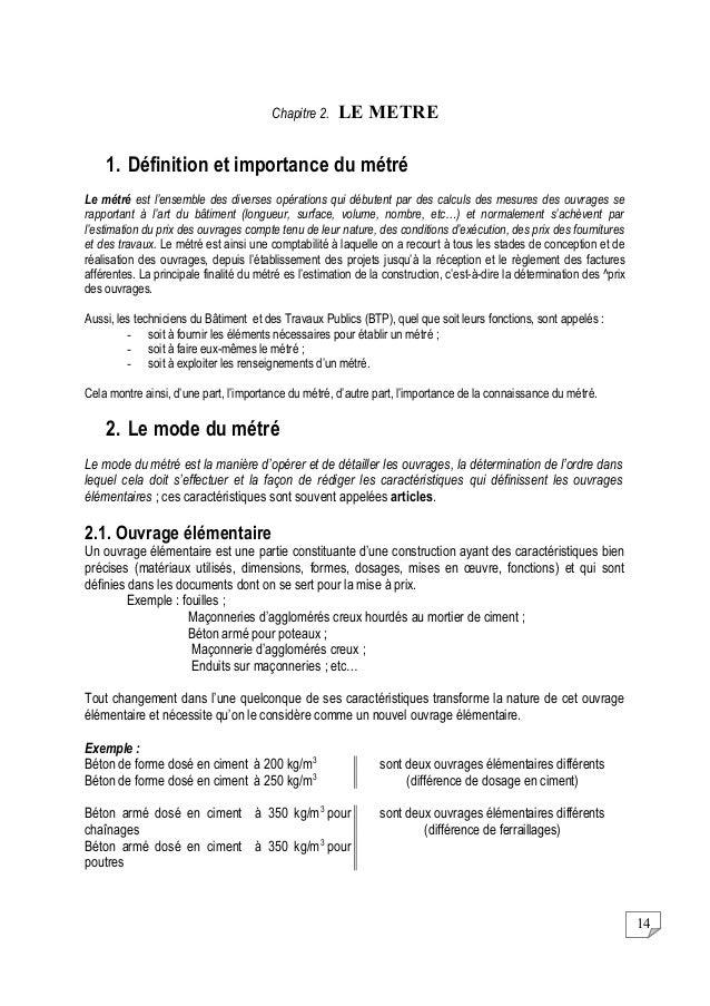 14 Chapitre 2. LE METRE 1. Définition et importance du métré Le métré est l'ensemble des diverses opérations qui débutent ...