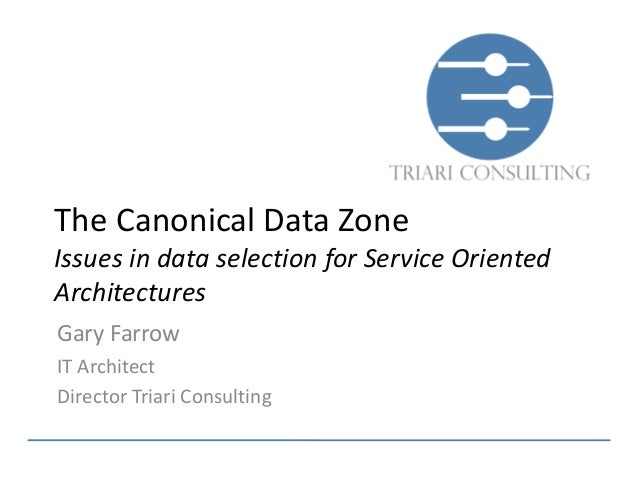 The Canonical Data ZoneIssues in data selection for Service OrientedArchitecturesGary FarrowIT ArchitectDirector Triari Co...