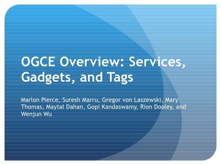 OGCE Overview: Services, Gadgets, and Tags <ul><li>Marlon Pierce, Suresh Marru, Gregor von Laszewski, Mary Thomas, Maytal ...