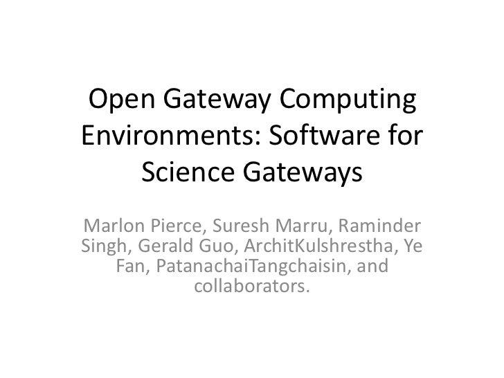 Open Gateway ComputingEnvironments: Software for     Science GatewaysMarlon Pierce, Suresh Marru, RaminderSingh, Gerald Gu...