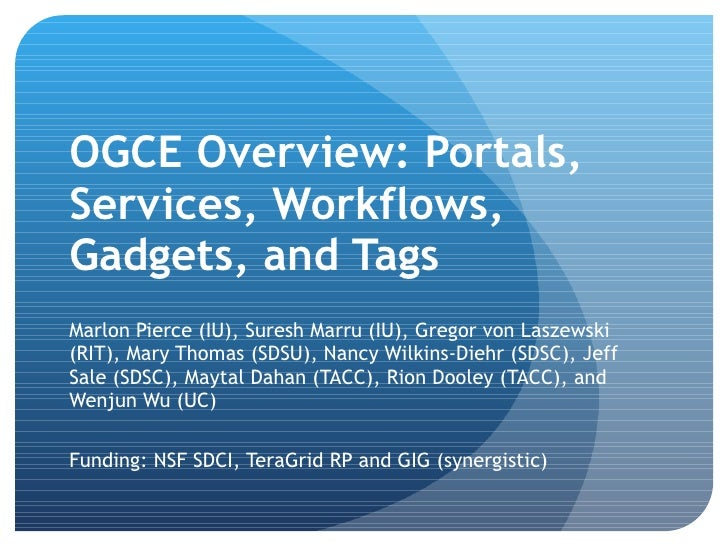 OGCE Overview: Portals, Services, Workflows, Gadgets, and Tags <ul><li>Marlon Pierce (IU), Suresh Marru (IU), Gregor von L...