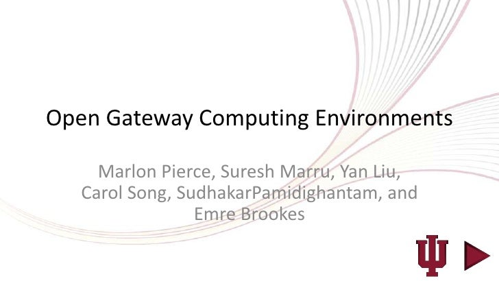 Open Gateway Computing Environments     Marlon Pierce, Suresh Marru, Yan Liu,   Carol Song, SudhakarPamidighantam, and    ...