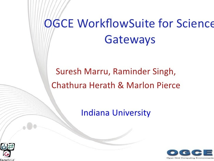 OGCE WorkflowSuite for Science          Gateways    Suresh Marru, Raminder Singh,  Chathura Herath & Marlon Pierce         ...