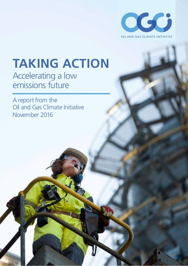 OIL AND GAS CLIMATE INITIATIVE Taking Action Accelerating a low emissions future A report from the Oil and Gas Climate Ini...