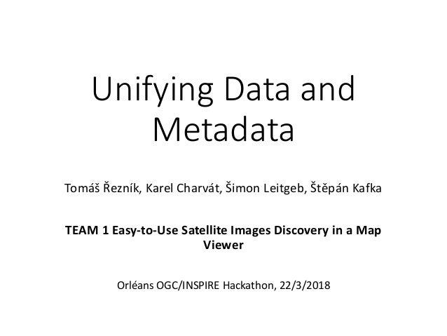 Unifying Data and Metadata Tomáš Řezník, Karel Charvát, Šimon Leitgeb, Štěpán Kafka TEAM 1 Easy-to-Use Satellite Images Di...