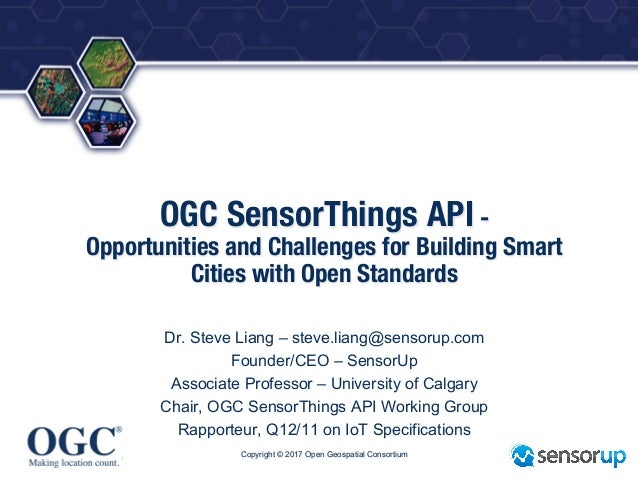 ® OGC SensorThings API - Opportunities and Challenges for Building Smart Cities with Open Standards Dr. Steve Liang – stev...