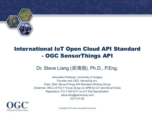 ® International IoT Open Cloud API Standard - OGC SensorThings API Dr. Steve Liang ( ), Ph.D., P.Eng. Associate Professor,...