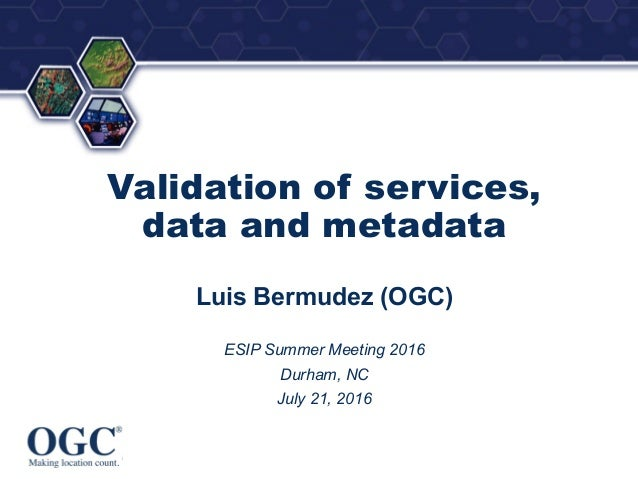® Validation of services, data and metadata Luis Bermudez (OGC) ESIP Summer Meeting 2016 Durham, NC July 21, 2016